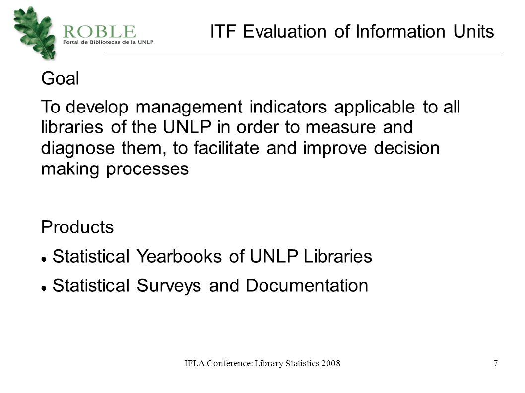 IFLA Conference: Library Statistics 20087 ITF Evaluation of Information Units Goal To develop management indicators applicable to all libraries of the UNLP in order to measure and diagnose them, to facilitate and improve decision making processes Products Statistical Yearbooks of UNLP Libraries Statistical Surveys and Documentation