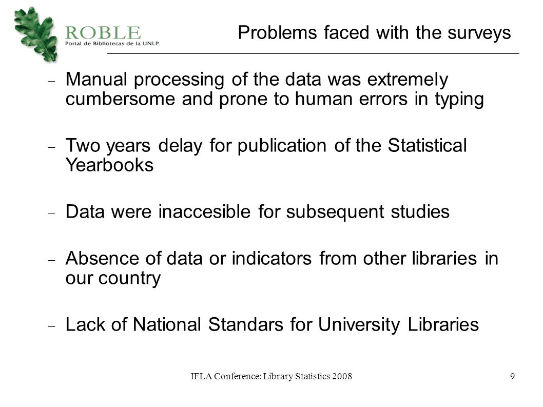 IFLA Conference: Library Statistics 20089 Problems faced with the surveys  Manual processing of the data was extremely cumbersome and prone to human errors in typing  Two years delay for publication of the Statistical Yearbooks  Data were inaccesible for subsequent studies  Absence of data or indicators from other libraries in our country  Lack of National Standars for University Libraries