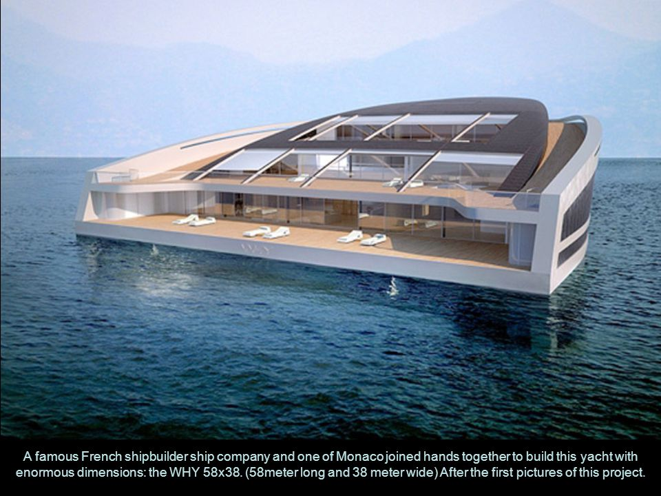 A famous French shipbuilder ship company and one of Monaco joined hands together to build this yacht with enormous dimensions: the WHY 58x38.