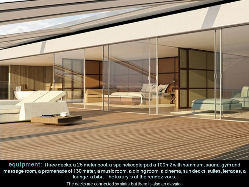 equipment: Three decks, a 25 meter pool, a spa helicopterpad a 100m2 with hammam, sauna, gym and massage room, a promenade of 130 meter, a music room, a dining room, a cinema, sun decks, suites, terraces, a lounge, a bibi.