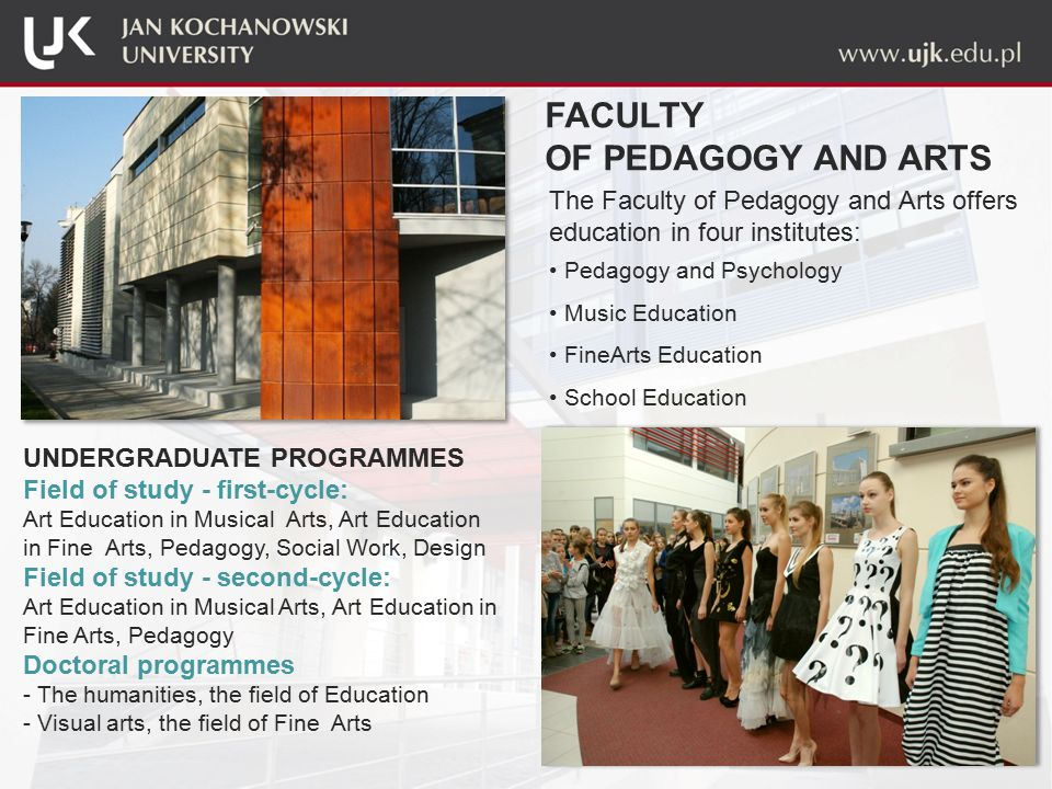 The Faculty of Pedagogy and Arts offers education in four institutes: Pedagogy and Psychology Music Education FineArts Education School Education FACULTY OF PEDAGOGY AND ARTS UNDERGRADUATE PROGRAMMES Field of study - first-cycle: Art Education in Musical Arts, Art Education in Fine Arts, Pedagogy, Social Work, Design Field of study - second-cycle: Art Education in Musical Arts, Art Education in Fine Arts, Pedagogy Doctoral programmes - The humanities, the field of Education - Visual arts, the field of Fine Arts