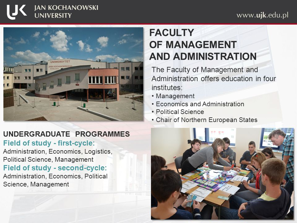 The Faculty of Management and Administration offers education in four institutes: Management Economics and Administration Political Science Chair of Northern European States UNDERGRADUATE PROGRAMMES Field of study - first-cycle: Administration, Economics, Logistics, Political Science, Management Field of study - second-cycle: Administration, Economics, Political Science, Management FACULTY OF MANAGEMENT AND ADMINISTRATION