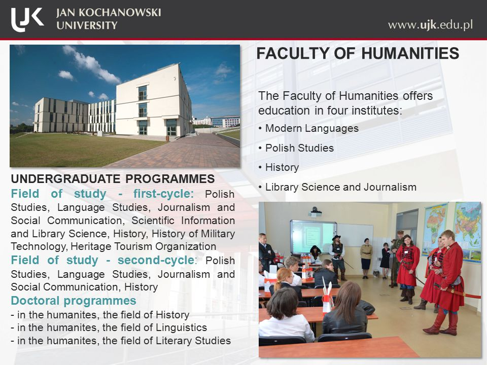 The Faculty of Humanities offers education in four institutes: Modern Languages Polish Studies History Library Science and Journalism FACULTY OF HUMANITIES UNDERGRADUATE PROGRAMMES Field of study - first-cycle: Polish Studies, Language Studies, Journalism and Social Communication, Scientific Information and Library Science, History, History of Military Technology, Heritage Tourism Organization Field of study - second-cycle: Polish Studies, Language Studies, Journalism and Social Communication, History Doctoral programmes - in the humanites, the field of History - in the humanites, the field of Linguistics - in the humanites, the field of Literary Studies