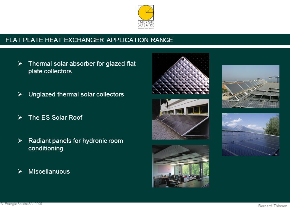 Bernard Thissen © Energie Solaire SA 2005 FLAT PLATE HEAT EXCHANGER APPLICATION RANGE  Thermal solar absorber for glazed flat plate collectors  Unglazed thermal solar collectors  The ES Solar Roof  Radiant panels for hydronic room conditioning  Miscellanuous