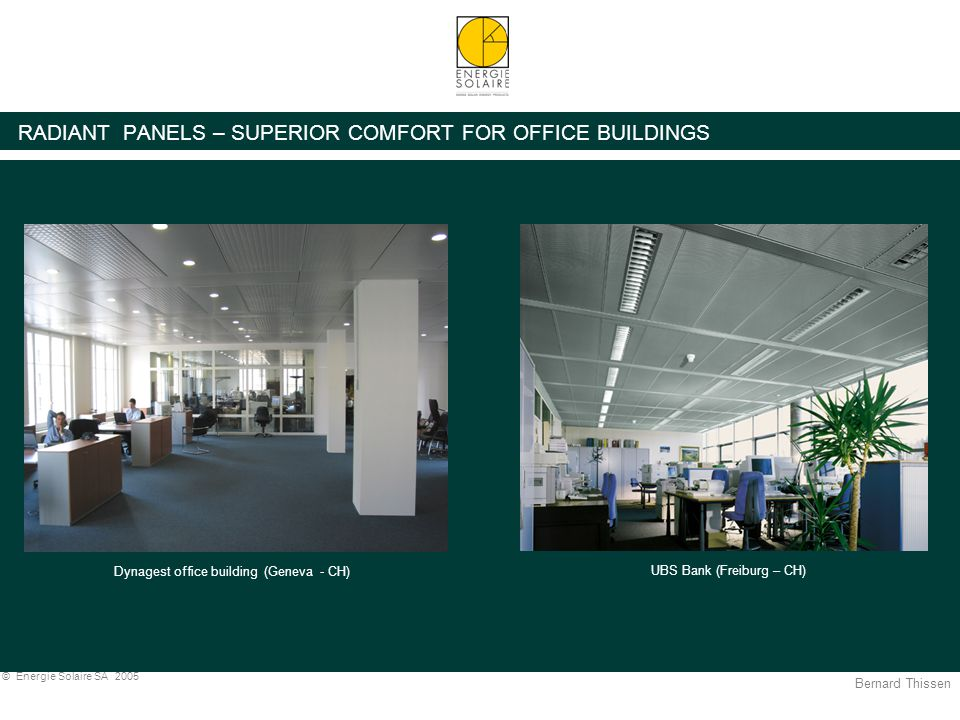 Bernard Thissen © Energie Solaire SA 2005 RADIANT PANELS – SUPERIOR COMFORT FOR OFFICE BUILDINGS UBS Bank (Freiburg – CH) Dynagest office building (Geneva - CH) UBS Dynagest