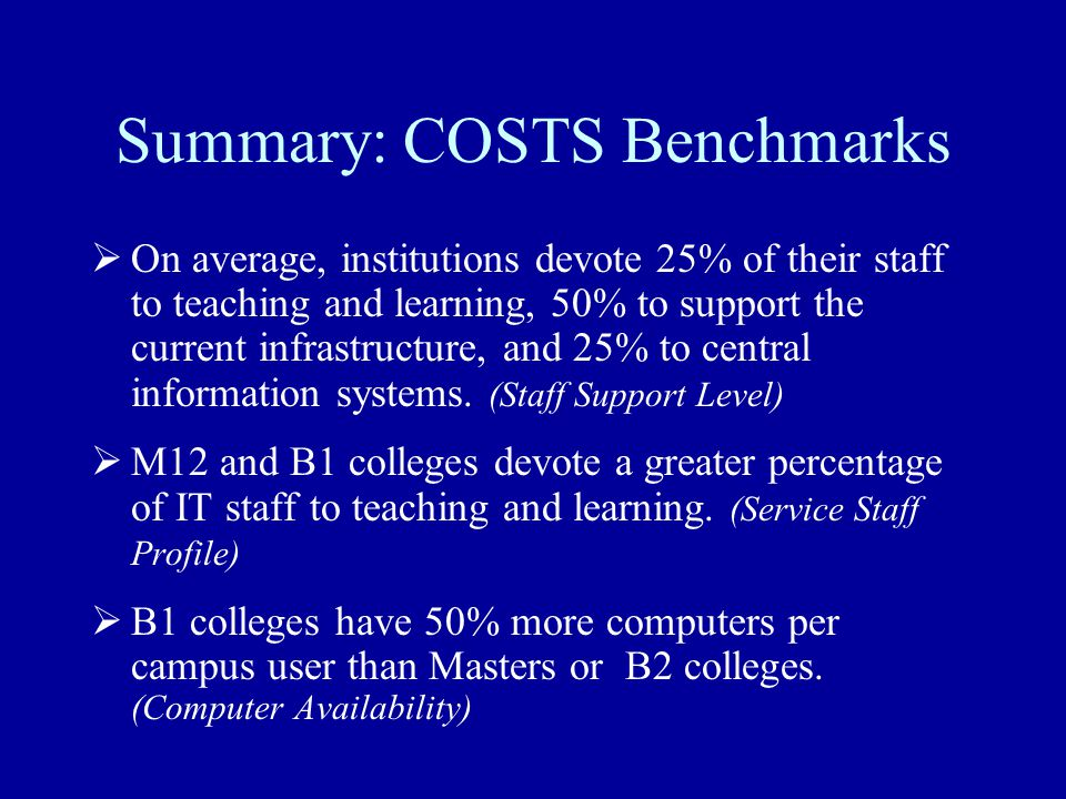 Summary: COSTS Benchmarks  On average, institutions devote 25% of their staff to teaching and learning, 50% to support the current infrastructure, and 25% to central information systems.