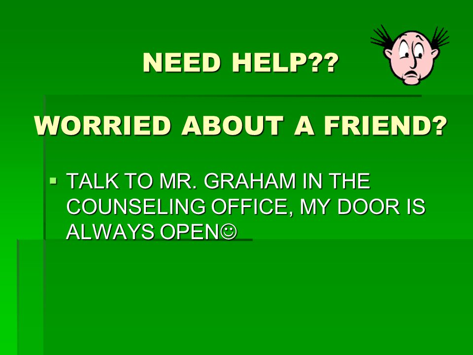 NEED HELP . WORRIED ABOUT A FRIEND.  TALK TO MR.