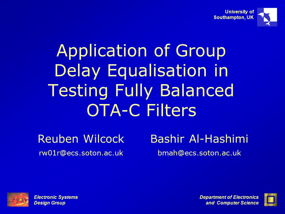 Electronic Systems Design Group Department of Electronics and Computer Science University of Southampton, UK Application of Group Delay Equalisation in Testing Fully Balanced OTA-C Filters Bashir Al-Hashimi bmah@ecs.soton.ac.ukrw01r@ecs.soton.ac.uk Reuben Wilcock
