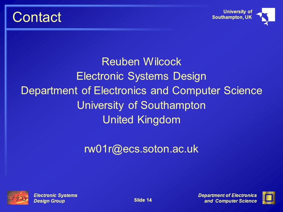 Electronic Systems Design Group University of Southampton, UK Department of Electronics and Computer Science Slide 14 Contact Reuben Wilcock Electronic Systems Design Department of Electronics and Computer Science University of Southampton United Kingdom rw01r@ecs.soton.ac.uk