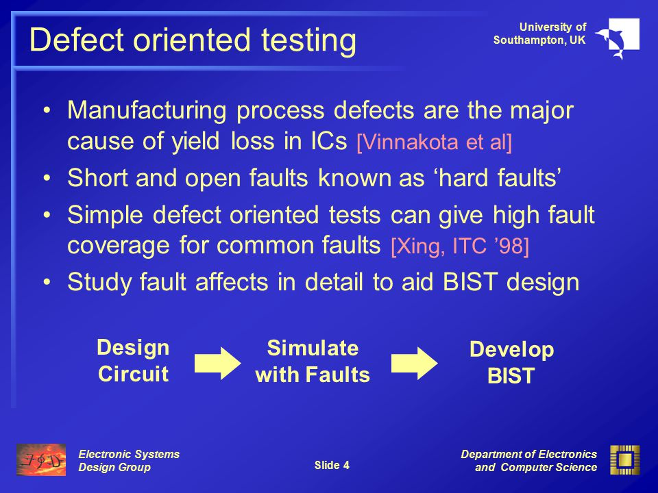 Electronic Systems Design Group University of Southampton, UK Department of Electronics and Computer Science Slide 4 Defect oriented testing Manufacturing process defects are the major cause of yield loss in ICs [Vinnakota et al] Short and open faults known as 'hard faults' Simple defect oriented tests can give high fault coverage for common faults [Xing, ITC '98] Study fault affects in detail to aid BIST design Design Circuit Simulate with Faults Develop BIST