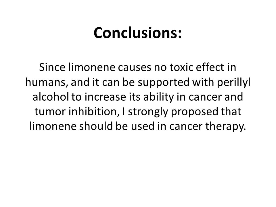 Conclusions: Since limonene causes no toxic effect in humans, and it can be supported with perillyl alcohol to increase its ability in cancer and tumor inhibition, I strongly proposed that limonene should be used in cancer therapy.