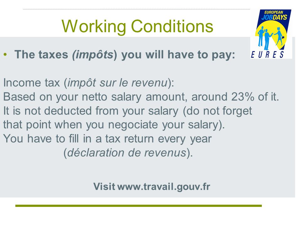 Working Conditions The taxes (impôts) you will have to pay: Income tax (impôt sur le revenu): Based on your netto salary amount, around 23% of it.