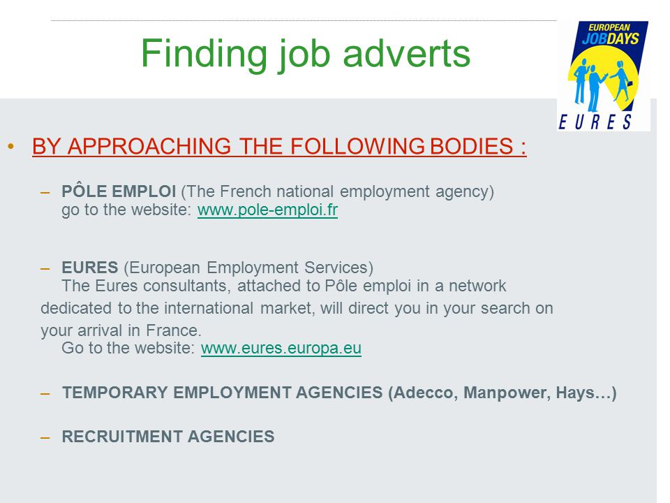 Finding job adverts BY APPROACHING THE FOLLOWING BODIES : –PÔLE EMPLOI (The French national employment agency) go to the website: www.pole-emploi.frwww.pole-emploi.fr –EURES (European Employment Services) The Eures consultants, attached to Pôle emploi in a network dedicated to the international market, will direct you in your search on your arrival in France.