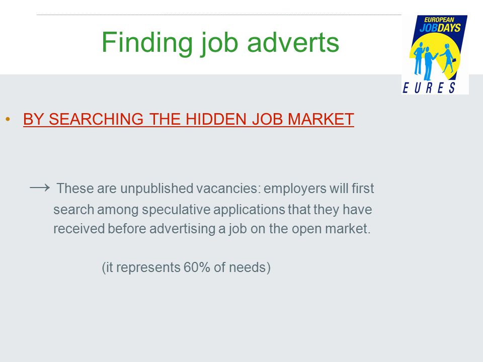 Finding job adverts BY SEARCHING THE HIDDEN JOB MARKET → These are unpublished vacancies: employers will first search among speculative applications that they have received before advertising a job on the open market.