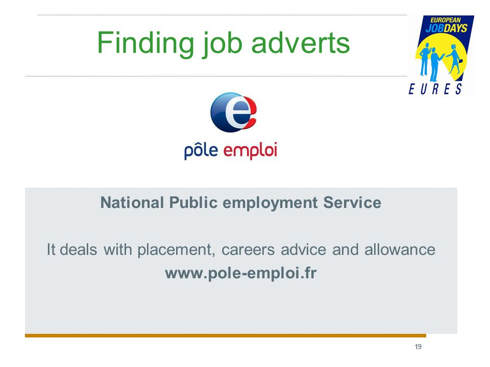 19 Finding job adverts National Public employment Service It deals with placement, careers advice and allowance www.pole-emploi.fr