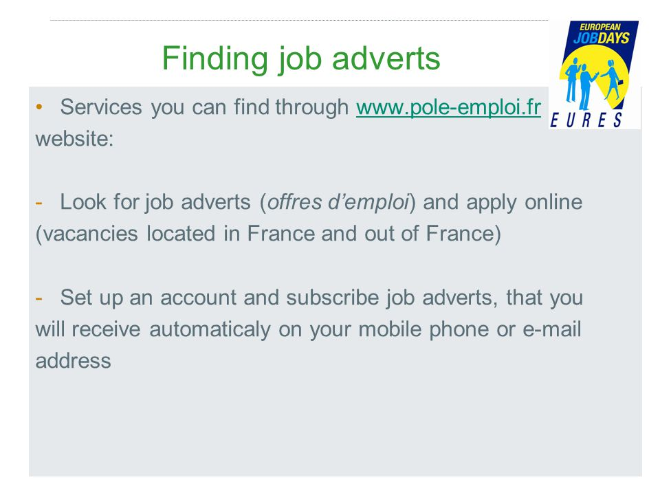 Finding job adverts Services you can find through www.pole-emploi.frwww.pole-emploi.fr website: -Look for job adverts (offres d'emploi) and apply online (vacancies located in France and out of France) -Set up an account and subscribe job adverts, that you will receive automaticaly on your mobile phone or e-mail address