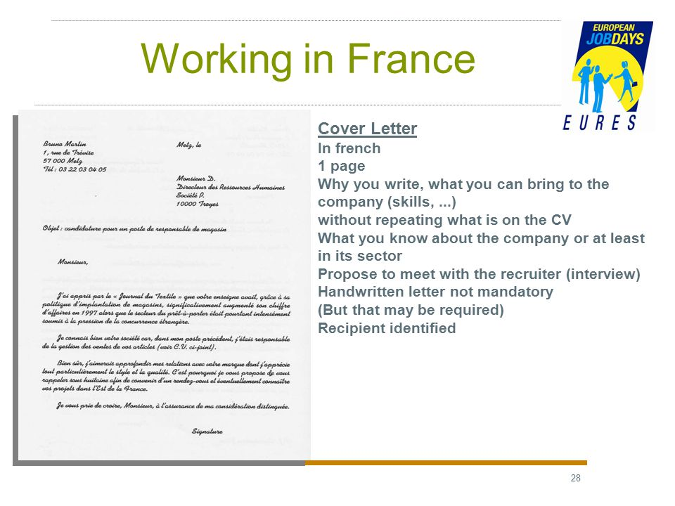 28 Working in France Cover Letter In french 1 page Why you write, what you can bring to the company (skills,...) without repeating what is on the CV What you know about the company or at least in its sector Propose to meet with the recruiter (interview) Handwritten letter not mandatory (But that may be required) Recipient identified