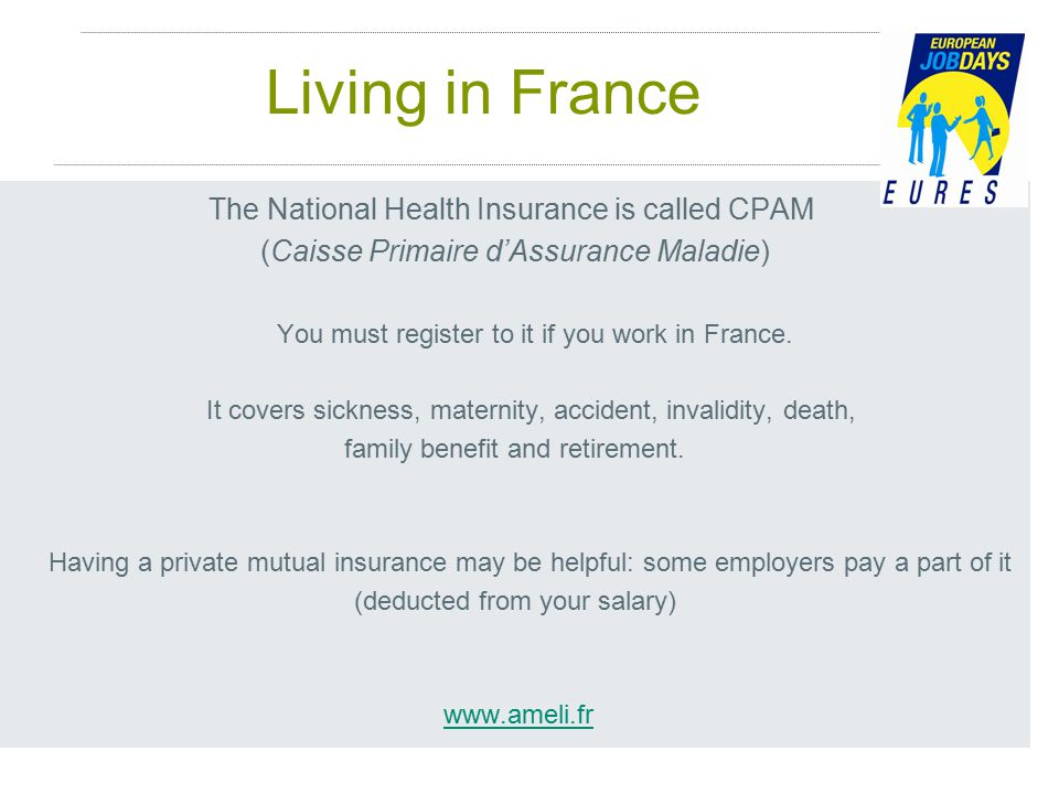 Living in France The National Health Insurance is called CPAM (Caisse Primaire d'Assurance Maladie) You must register to it if you work in France.