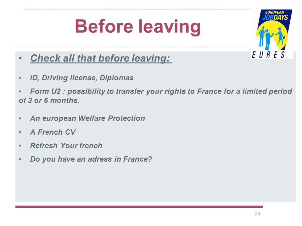 35 Before leaving Check all that before leaving: ID, Driving license, Diplomas Form U2 : possibility to transfer your rights to France for a limited period of 3 or 6 months.