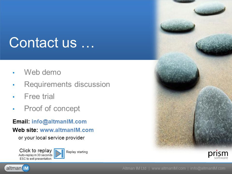 Altman IM Ltd | www.altmanIM.com | info@altmanIM.com Web demo Requirements discussion Free trial Proof of concept Contact us … Email: info@altmanIM.com Web site: www.altmanIM.com or your local service provider Click to replay Auto-replay in 30 seconds ESC to exit presentation Replay starting