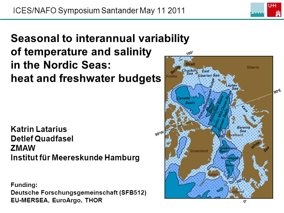 1 ICES/NAFO Symposium Santander May 11 2011 Seasonal to interannual variability of temperature and salinity in the Nordic Seas: heat and freshwater budgets Katrin Latarius Detlef Quadfasel ZMAW Institut für Meereskunde Hamburg Funding: Deutsche Forschungsgemeinschaft (SFB512) EU-MERSEA, EuroArgo, THOR