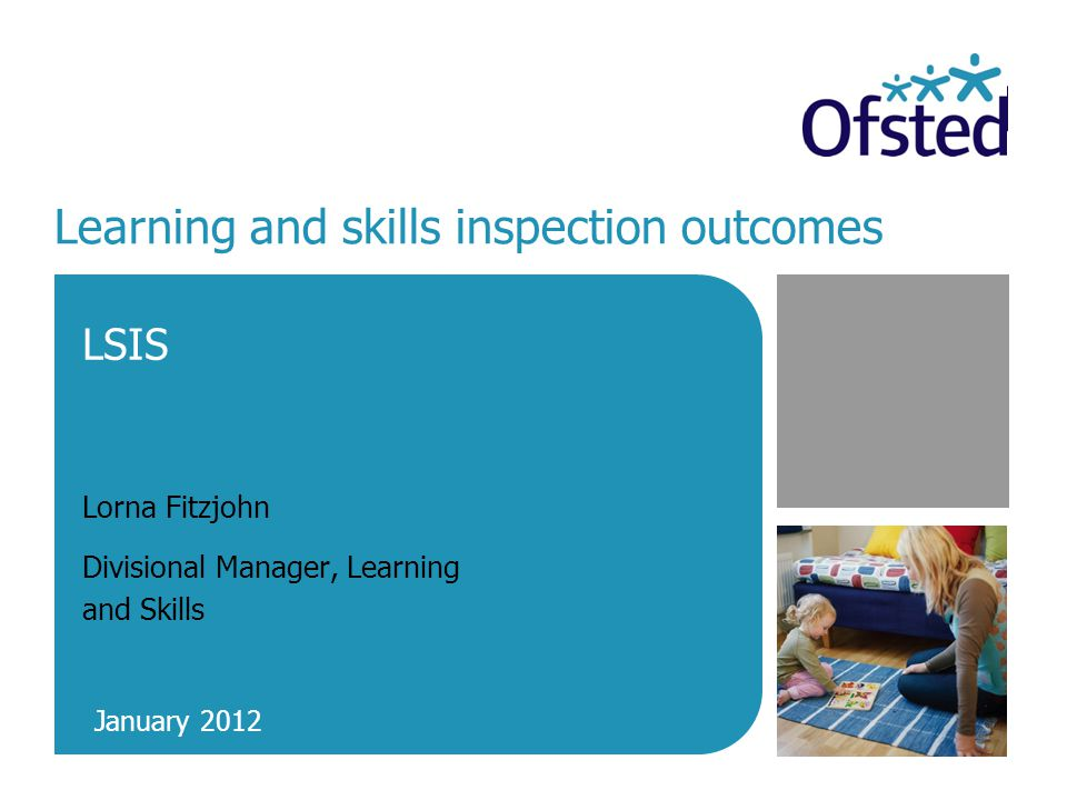 Learning and skills inspection outcomes LSIS Lorna Fitzjohn Divisional Manager, Learning and Skills January 2012