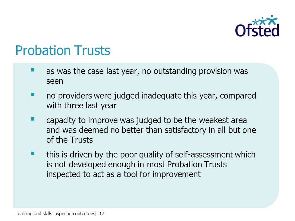 Learning and skills inspection outcomes| 17 Probation Trusts  as was the case last year, no outstanding provision was seen  no providers were judged inadequate this year, compared with three last year  capacity to improve was judged to be the weakest area and was deemed no better than satisfactory in all but one of the Trusts  this is driven by the poor quality of self-assessment which is not developed enough in most Probation Trusts inspected to act as a tool for improvement