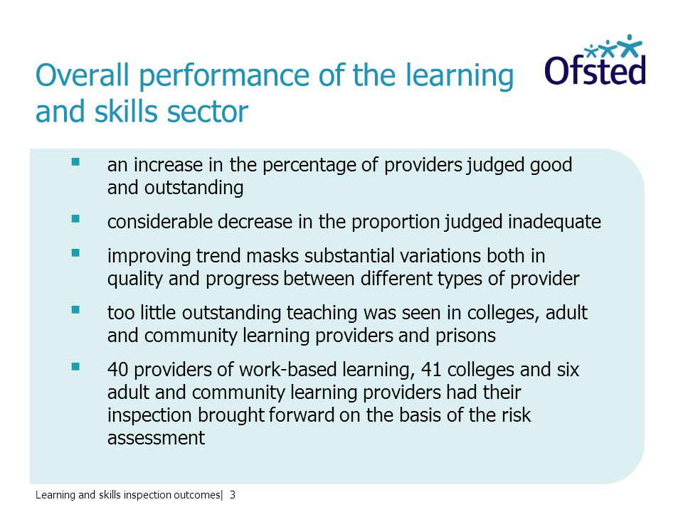 Learning and skills inspection outcomes| 3 Overall performance of the learning and skills sector  an increase in the percentage of providers judged good and outstanding  considerable decrease in the proportion judged inadequate  improving trend masks substantial variations both in quality and progress between different types of provider  too little outstanding teaching was seen in colleges, adult and community learning providers and prisons  40 providers of work-based learning, 41 colleges and six adult and community learning providers had their inspection brought forward on the basis of the risk assessment
