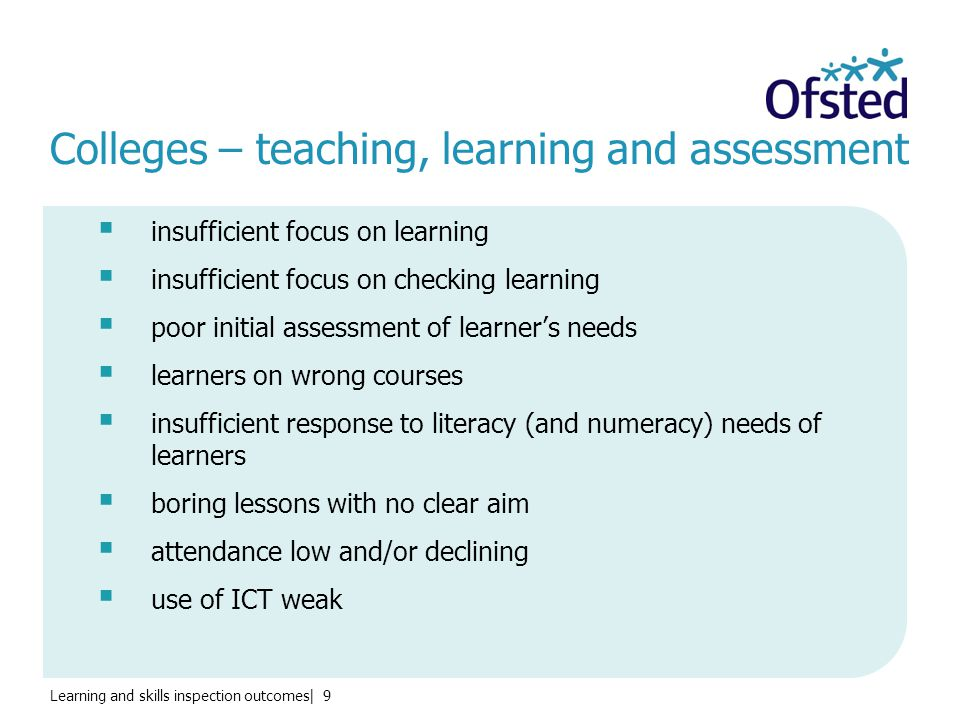 Learning and skills inspection outcomes| 9 Colleges – teaching, learning and assessment  insufficient focus on learning  insufficient focus on checking learning  poor initial assessment of learner's needs  learners on wrong courses  insufficient response to literacy (and numeracy) needs of learners  boring lessons with no clear aim  attendance low and/or declining  use of ICT weak