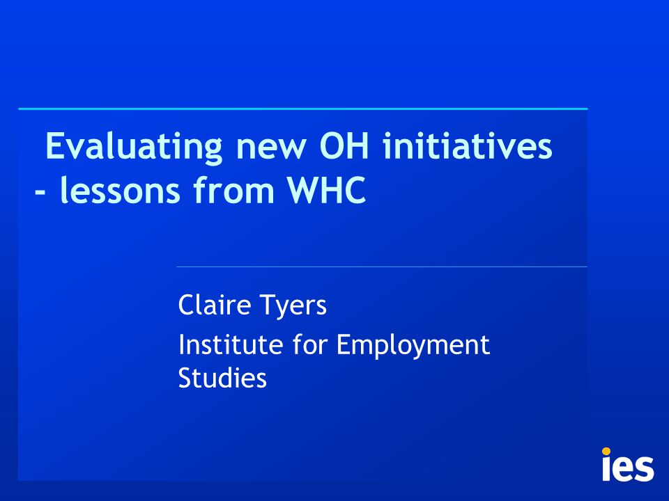 Evaluating new OH initiatives - lessons from WHC Claire Tyers Institute for Employment Studies