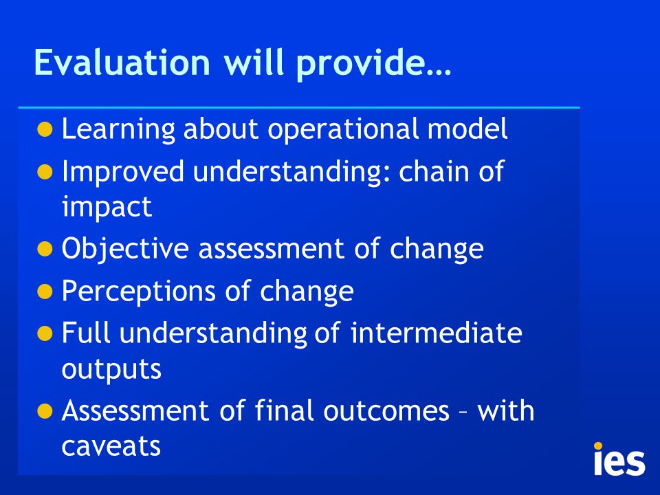Evaluation will provide… Learning about operational model Improved understanding: chain of impact Objective assessment of change Perceptions of change Full understanding of intermediate outputs Assessment of final outcomes – with caveats