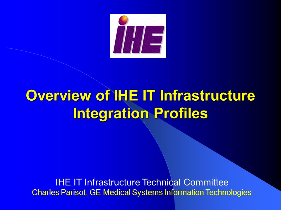 Overview of IHE IT Infrastructure Integration Profiles IHE IT Infrastructure Technical Committee Charles Parisot, GE Medical Systems Information Technologies