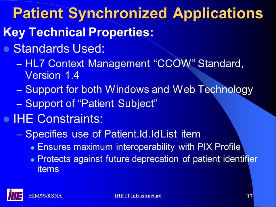 HIMSS/RSNAIHE IT Infrastructure17 Key Technical Properties: Standards Used: – HL7 Context Management CCOW Standard, Version 1.4 – Support for both Windows and Web Technology – Support of Patient Subject IHE Constraints: – Specifies use of Patient.Id.IdList item Ensures maximum interoperability with PIX Profile Protects against future deprecation of patient identifier items Patient Synchronized Applications