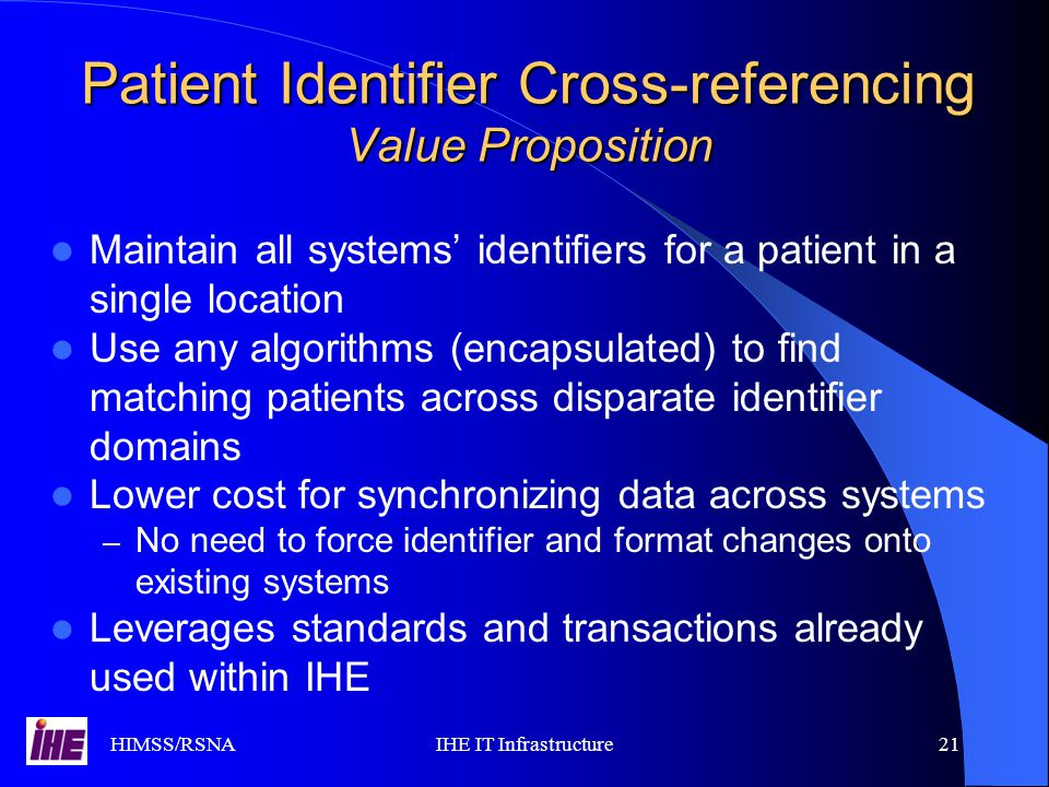 HIMSS/RSNAIHE IT Infrastructure21 Patient Identifier Cross-referencing Value Proposition Maintain all systems' identifiers for a patient in a single location Use any algorithms (encapsulated) to find matching patients across disparate identifier domains Lower cost for synchronizing data across systems – No need to force identifier and format changes onto existing systems Leverages standards and transactions already used within IHE
