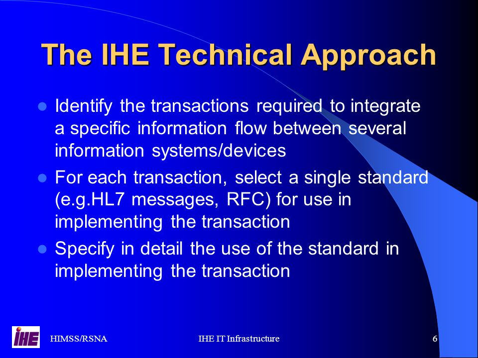 HIMSS/RSNAIHE IT Infrastructure6 The IHE Technical Approach Identify the transactions required to integrate a specific information flow between several information systems/devices For each transaction, select a single standard (e.g.HL7 messages, RFC) for use in implementing the transaction Specify in detail the use of the standard in implementing the transaction