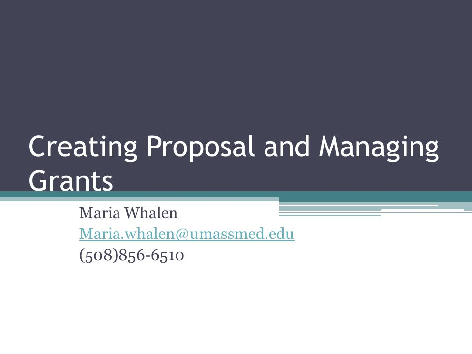 Creating Proposal and Managing Grants Maria Whalen Maria.whalen@umassmed.edu (508)856-6510