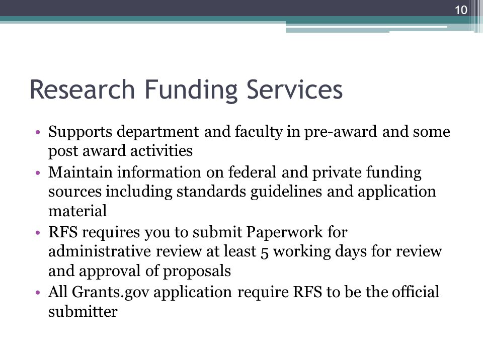 Research Funding Services Supports department and faculty in pre-award and some post award activities Maintain information on federal and private funding sources including standards guidelines and application material RFS requires you to submit Paperwork for administrative review at least 5 working days for review and approval of proposals All Grants.gov application require RFS to be the official submitter 10