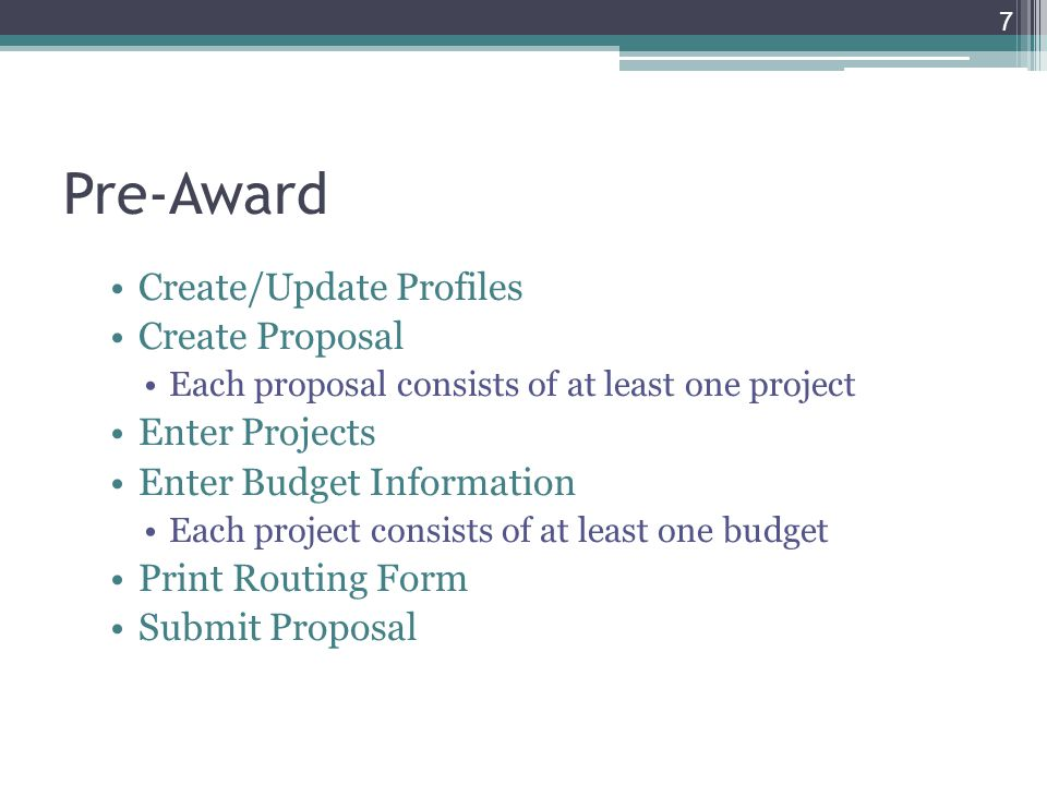 Pre-Award Create/Update Profiles Create Proposal Each proposal consists of at least one project Enter Projects Enter Budget Information Each project consists of at least one budget Print Routing Form Submit Proposal 7