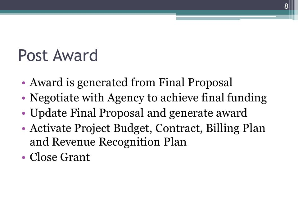 Post Award Award is generated from Final Proposal Negotiate with Agency to achieve final funding Update Final Proposal and generate award Activate Project Budget, Contract, Billing Plan and Revenue Recognition Plan Close Grant 8