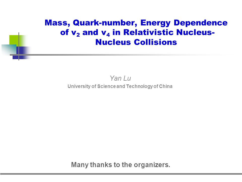 Mass, Quark-number, Energy Dependence of v 2 and v 4 in Relativistic Nucleus- Nucleus Collisions Yan Lu University of Science and Technology of China Many thanks to the organizers.