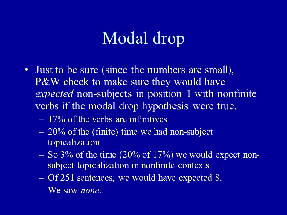 Modal drop Just to be sure (since the numbers are small), P&W check to make sure they would have expected non-subjects in position 1 with nonfinite verbs if the modal drop hypothesis were true.
