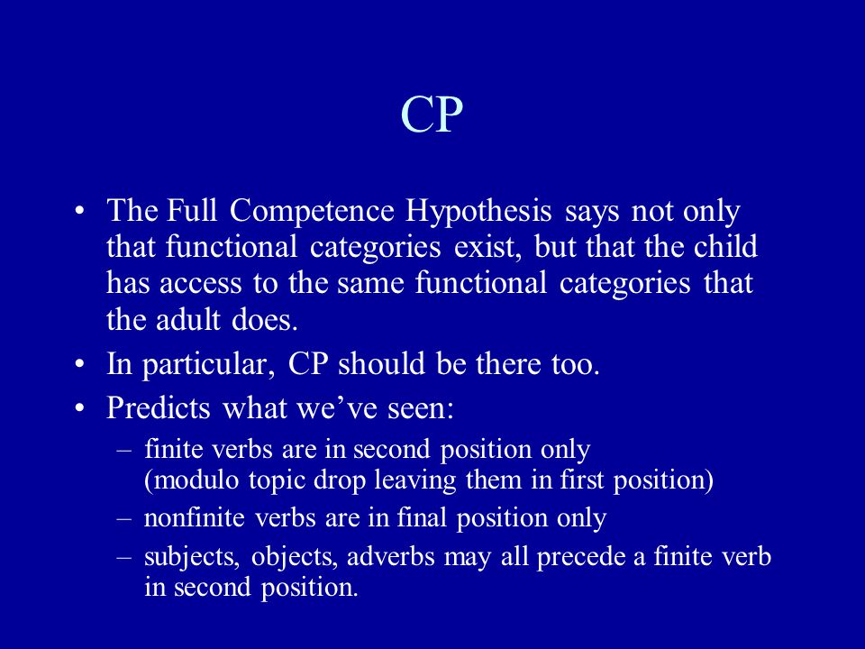 CP The Full Competence Hypothesis says not only that functional categories exist, but that the child has access to the same functional categories that the adult does.