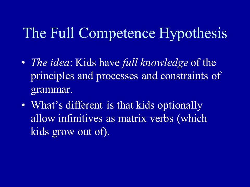 The Full Competence Hypothesis The idea: Kids have full knowledge of the principles and processes and constraints of grammar.