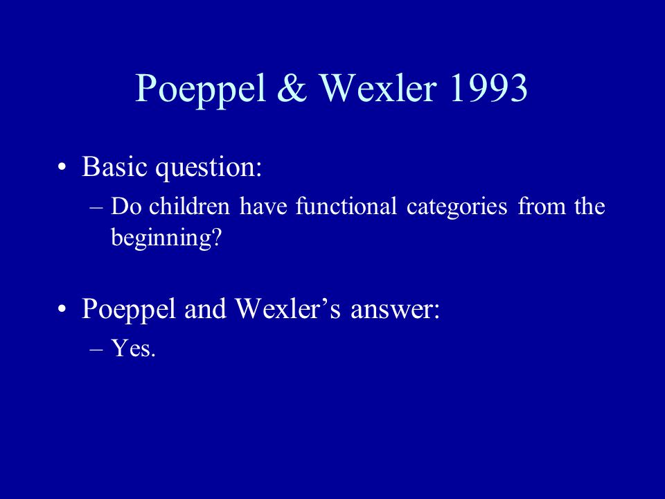 Poeppel & Wexler 1993 Basic question: –Do children have functional categories from the beginning.