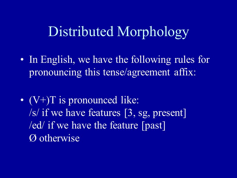 Distributed Morphology In English, we have the following rules for pronouncing this tense/agreement affix: (V+)T is pronounced like: /s/ if we have features [3, sg, present] /ed/ if we have the feature [past] Ø otherwise