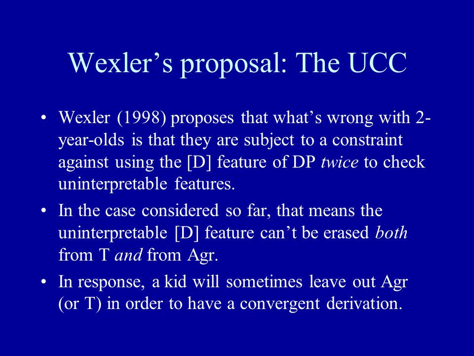 Wexler's proposal: The UCC Wexler (1998) proposes that what's wrong with 2- year-olds is that they are subject to a constraint against using the [D] feature of DP twice to check uninterpretable features.