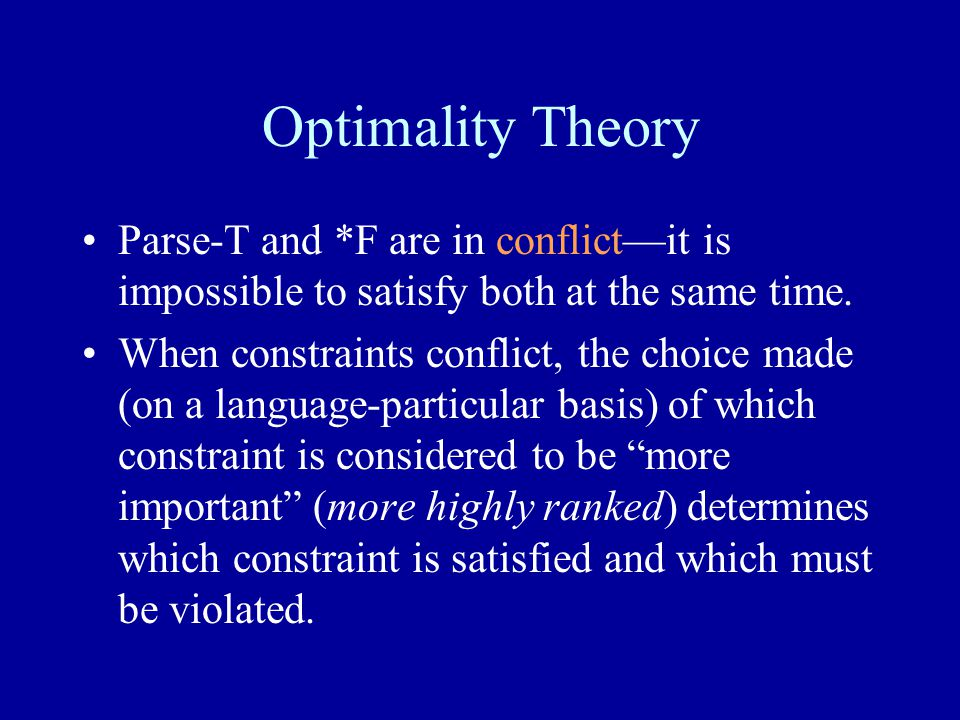 Optimality Theory Parse-T and *F are in conflict—it is impossible to satisfy both at the same time.