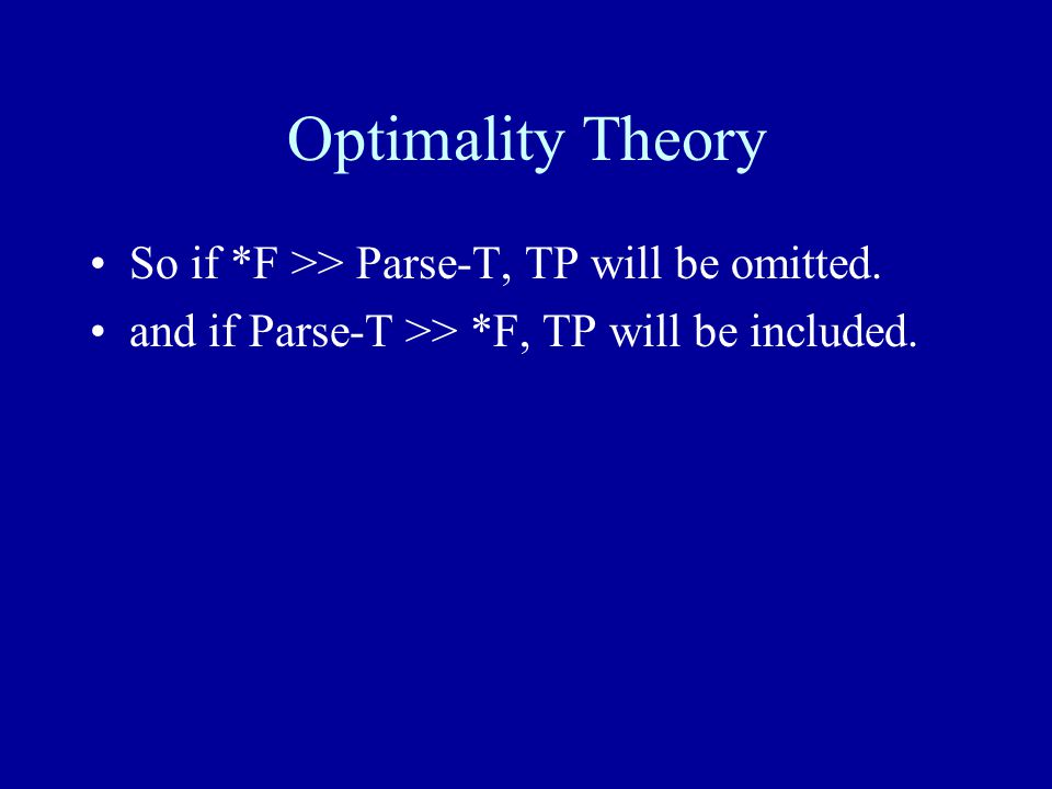 Optimality Theory So if *F >> Parse-T, TP will be omitted.