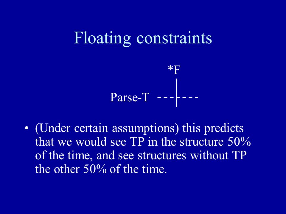 Floating constraints *F Parse-T (Under certain assumptions) this predicts that we would see TP in the structure 50% of the time, and see structures without TP the other 50% of the time.
