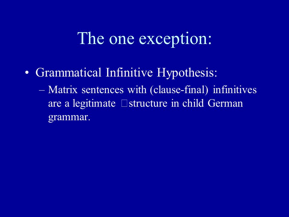 The one exception: Grammatical Infinitive Hypothesis: –Matrix sentences with (clause-final) infinitives are a legitimate structure in child German grammar.